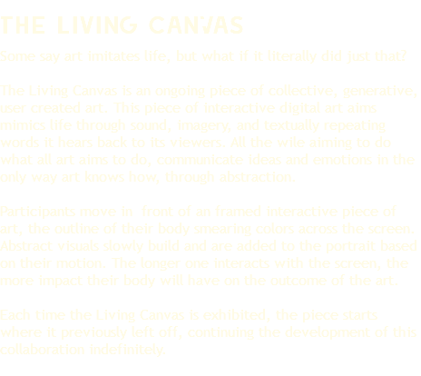 The Living CanVas The Living Mural is an ongoing piece of collective, generative, user created interactive art that responds to motion, sound, speech, touch, and more. It is a piece of living art with a personality programmed into it. It has wants, desires, and tactics to achieve those. Just like much contemporary art, it's aim is to communicate with viewers on an emotional level in the only way it knows how, through abstraction. Participants move in front of a large canvas screen. Abstract visuals will slowly build and be added to the large mural based on their motion and movement. The longer one stands in front of the screen, the more impact their body will have on the outcome of the art. At the end of each exhibition a canvas pint of it's final visual state is given to the community where it had been exhibited. Each time the Living Canvas is exhibited, the mural will start where it previously left off, continuing the development of this collaborative indefinitely.